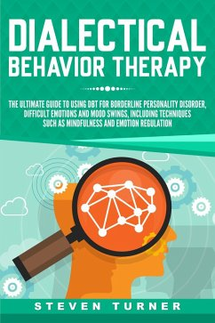 Dialectical Behavior Therapy: The Ultimate Guide for Using DBT for Borderline Personality Disorder, Difficult Emotions and Mood Swings, Including Techniques such as Mindfulness and Emotion Regulation (eBook, ePUB) - Turner, Steven