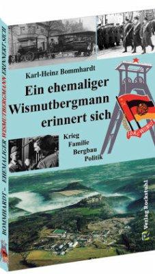 Ein ehemaliger Wismutbergmann erinnert sich - Bommhardt, Karl-Heinz