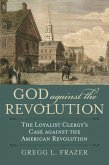 God Against the Revolution: The Loyalist Clergy's Case Against the American Revolution