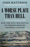A Worse Place Than Hell: How the Civil War Battle of Fredericksburg Changed a Nation
