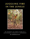 Juggling Fire in The Jungle - My Journey of Thirty Years in a Sustainable Community Experiment