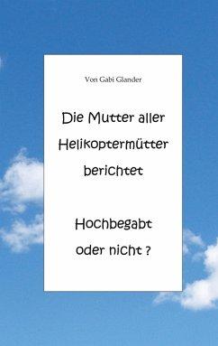 Die Mutter aller Helikoptermütter berichtet Hochbegabt oder nicht ? (eBook, ePUB)