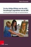 So eine richtige Diktatur war das nicht... Vorstellungen Jugendlicher von der DDR