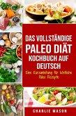 Das vollständige Paleo Diät Kochbuch Auf Deutsch/ The Complete Paleo Diet Cookbook In German Eine Kurzanleitung für köstliche Paleo Rezepte (eBook, ePUB)