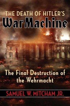 The Death of Hitler's War Machine: The Final Destruction of the Wehrmacht - Mitcham, Samuel W., Jr.