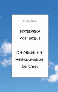 Hochbegabt oder nicht? Die Mutter aller Helikoptermütter berichtet (eBook, ePUB)