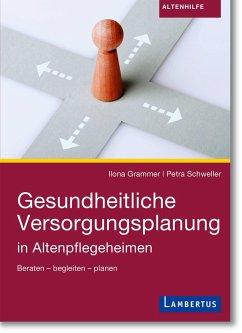 Gesundheitliche Versorgungsplanung in Altenpflegeheimen - Grammer, Ilona;Schweller, Petra