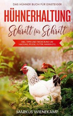 Hühnerhaltung Schritt für Schritt: Das Hühner Buch für Einsteiger - inkl. Tipps und Tricks rund um Haltung, Pflege, Futter, Rassen etc. (eBook, ePUB)