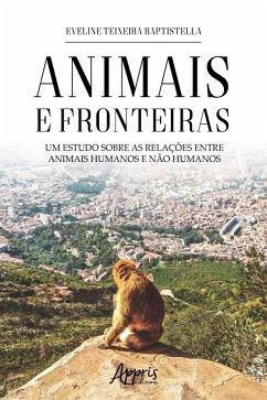 Animais e Fronteiras: Um Estudo sobre as Relações entre Animais Humanos e Não Humanos (eBook, ePUB) - Baptistella, Eveline Teixeira