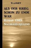 Als der Krieg schon zu Ende war: Ein Nachkriegsroman