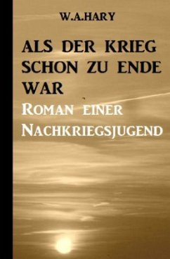 Als der Krieg schon zu Ende war: Ein Nachkriegsroman - Hary, W. A.