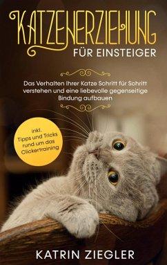 Katzenerziehung für Einsteiger: Das Verhalten Ihrer Katze Schritt für Schritt verstehen und eine liebevolle gegenseitige Bindung aufbauen - inkl. Tipps und Tricks rund um das Clickertraining (eBook, ePUB)