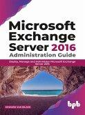 Microsoft Exchange Server 2016 Administration Guide: Deploy, Manage and Administer Microsoft Exchange Server 2016 (eBook, ePUB)