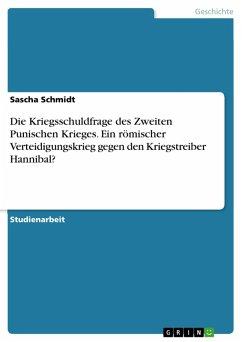 Die Kriegsschuldfrage des Zweiten Punischen Krieges. Ein römischer Verteidigungskrieg gegen den Kriegstreiber Hannibal? (eBook, PDF) - Schmidt, Sascha