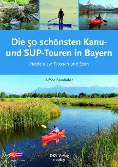 Die 50 schönsten Kanu- und SUP-Touren in Bayern - Zaunhuber, Alfons