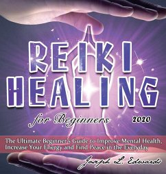 Reiki Healing for Beginners 2020: The Ultimate Beginner's Guide to Improve Mental Health, Increase Your Energy and Find Peace in the Everyday - Edwards, Joseph