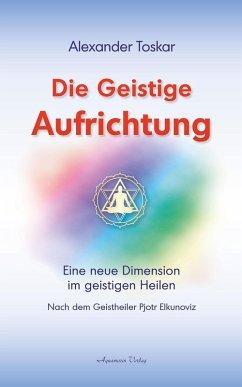 Die geistige Aufrichtung: Eine neue Dimension im geistigen Heilen nach dem Geistheiler Pjotr Elkunoviz (eBook, ePUB) - Toskar, Alexander