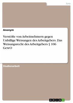 Verstöße von Arbeitnehmern gegen Unbillige Weisungen des Arbeitgebers. Das Weisungsrecht des Arbeitgebers § 106 GewO (eBook, PDF)