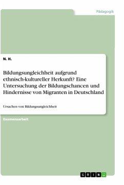 Bildungsungleichheit aufgrund ethnisch-kultureller Herkunft? Eine Untersuchung der Bildungschancen und Hindernisse von Migranten in Deutschland