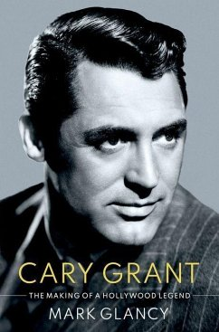 Cary Grant, the Making of a Hollywood Legend - Glancy, Mark (Reader in Film History, Reader in Film History, Queen