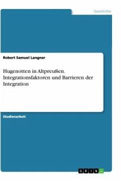 Hugenotten in Altpreußen. Integrationsfaktoren und Barrieren der Integration
