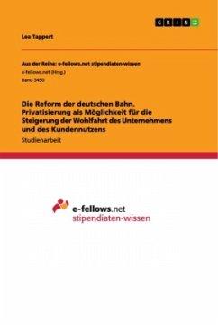 Die Reform der deutschen Bahn. Privatisierung als Möglichkeit für die Steigerung der Wohlfahrt des Unternehmens und des Kundennutzens