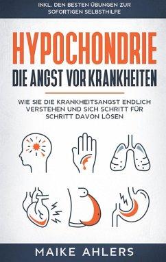 Hypochondrie, die Angst vor Krankheiten: Wie Sie die Krankheitsangst endlich verstehen und sich Schritt für Schritt davon lösen - inkl. den besten Übungen zur sofortigen Selbsthilfe (eBook, ePUB)