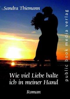 Wie viel Liebe halte ich in meiner Hand - Thiemann, Sandra