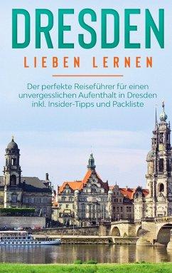 Dresden lieben lernen: Der perfekte Reiseführer für einen unvergesslichen Aufenthalt in Dresden inkl. Insider-Tipps und Packliste (eBook, ePUB)