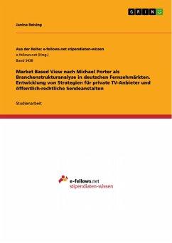 Market Based View nach Michael Porter als Branchenstrukturanalyse in deutschen Fernsehmärkten. Entwicklung von Strategien für private TV-Anbieter und öffentlich-rechtliche Sendeanstalten (eBook, PDF)