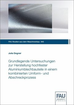 Grundlegende Untersuchungen zur Herstellung hochfester Aluminiumblechbauteile in einem kombinierten Umform- und Abschreckprozess - Degner, Julia