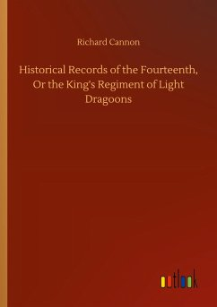 Historical Records of the Fourteenth, Or the King's Regiment of Light Dragoons