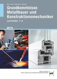 Grundkenntnisse Metallbauer und Konstruktionsmechaniker. Lehrbuch - Lernfelder 1-4 - Moos, Josef; Bräu, Nina; Wagenleiter, Hans Werner; Wollinger, Peter