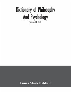 Dictionary of philosophy and psychology; including many of the principal conceptions of ethics, logic, aesthetics, philosophy of religion, mental pathology, anthropology, biology, neurology, physiology, economics, political and social philosophy, philolog - Mark Baldwin, James