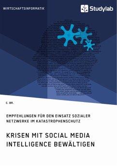 Krisen mit Social Media Intelligence bewältigen. Empfehlungen für den Einsatz sozialer Netzwerke im Katastrophenschutz (eBook, PDF)