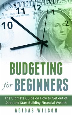 Budgeting For Beginners - The Ultimate Guide On How To Get Out Of Debt And Start Building Financial Wealth (eBook, ePUB) - Wilson, Adidas