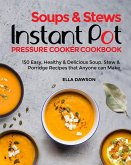 Soups & Stews Instant Pot Pressure Cooker Cookbook: 150 Easy, Healthy & Delicious Soup, Stew & Porridge Recipes that Anyone can Make (Instant Pot Recipes for Breakfast, Appetizers, Desserts, Lunch and Dinner 2020, #8) (eBook, ePUB)