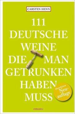 111 Deutsche Weine, die man getrunken haben muss - Henn, Carsten
