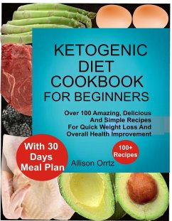 Ketogenic Diet Cookbook For Beginners Over 100 Amazing, Delicious And Simple Recipes For Quick Weight Loss And Overall Health Improvement With 30 Day Meal Plan (eBook, ePUB) - Ortiz, Allison