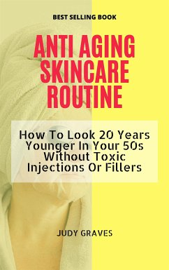 ANTI AGING SKINCARE ROUTINE: How To Look 20 Years Younger In Your 50s Without Toxic Injections Or Fillers (eBook, ePUB) - GRAVES, JUDY
