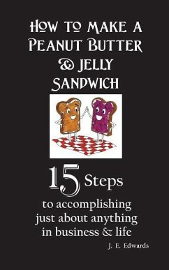 How to Make a Peanut Butter & Jelly Sandwich: 15 Steps to accomplishing just about anything in business & life - Edwards, J. E.