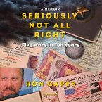 Seriously Not All Right: Five Wars in Ten Years; A Memoir