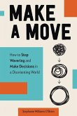 Make a Move: How to Stop Wavering and Make Decisions in a Disorienting World