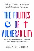 The Politics of Vulnerability: How to Heal Muslim-Christian Relations in a Post-Christian America: Today's Threat to Religion and Religious Freedom