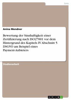 Bewertung der Sinnhaftigkeit einer Zertifizierung nach ISO27001 vor dem Hintergrund des Kapitels IV Abschnitt 5 DSGVO am Beispiel eines Payment-Anbieters (eBook, PDF) - Mendner, Anina