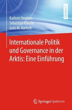 Internationale Politik und Governance in der Arktis: Eine Einführung (eBook, PDF) - Stephen, Kathrin; Knecht, Sebastian; Bartsch, Golo M.