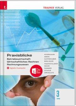 Praxisblicke 3 HAS - Betriebswirtschaft, Wirtschaftliches Rechnen, Rechnungswesen + digitales Zusatzpaket - Ackerlauer, Irene;Amon, Manuela;Austerhuber, Elke