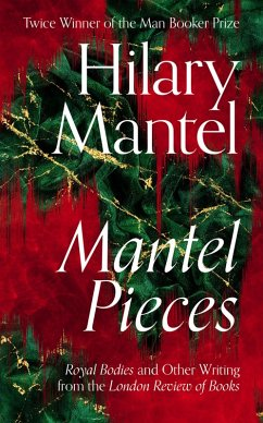 Mantel Pieces: Royal Bodies and Other Writing from the London Review of Books (eBook, ePUB) - Mantel, Hilary