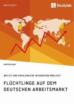 Flüchtlinge auf dem deutschen Arbeitsmarkt. Wie ist eine erfolgreiche Integration möglich? (eBook, ePUB)