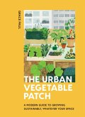 The Urban Vegetable Patch: A Modern Guide to Growing Sustainably, Whatever Your Space